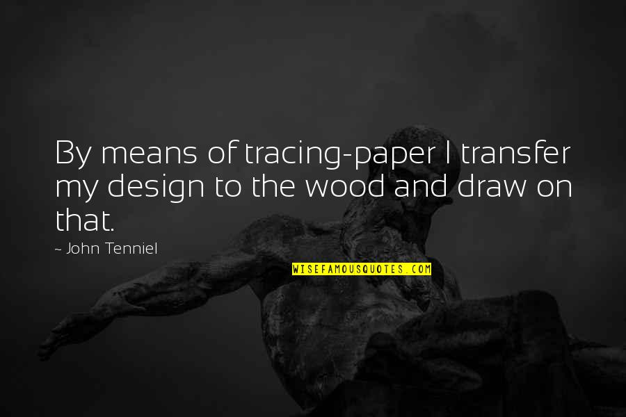 By Design Quotes By John Tenniel: By means of tracing-paper I transfer my design