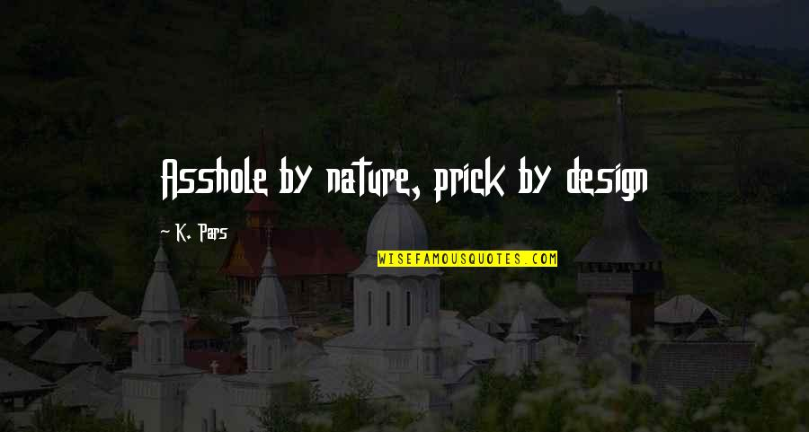 By Design Quotes By K. Pars: Asshole by nature, prick by design