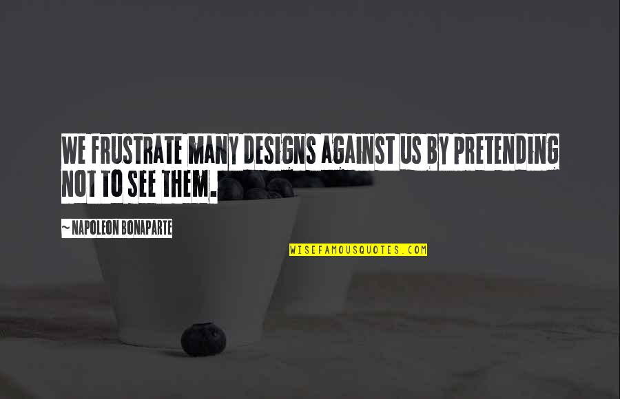 By Design Quotes By Napoleon Bonaparte: We frustrate many designs against us by pretending