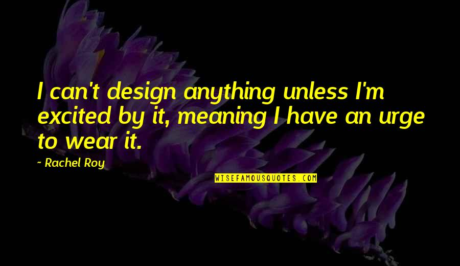 By Design Quotes By Rachel Roy: I can't design anything unless I'm excited by
