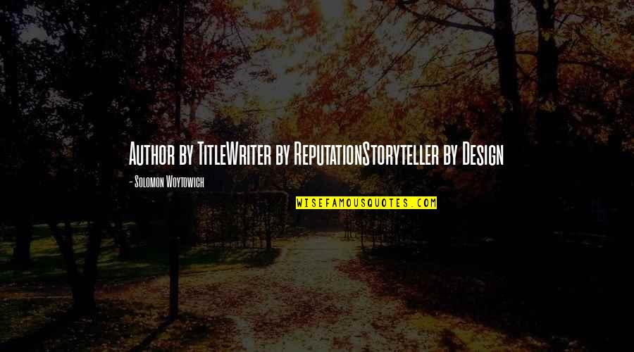 By Design Quotes By Solomon Woytowich: Author by TitleWriter by ReputationStoryteller by Design