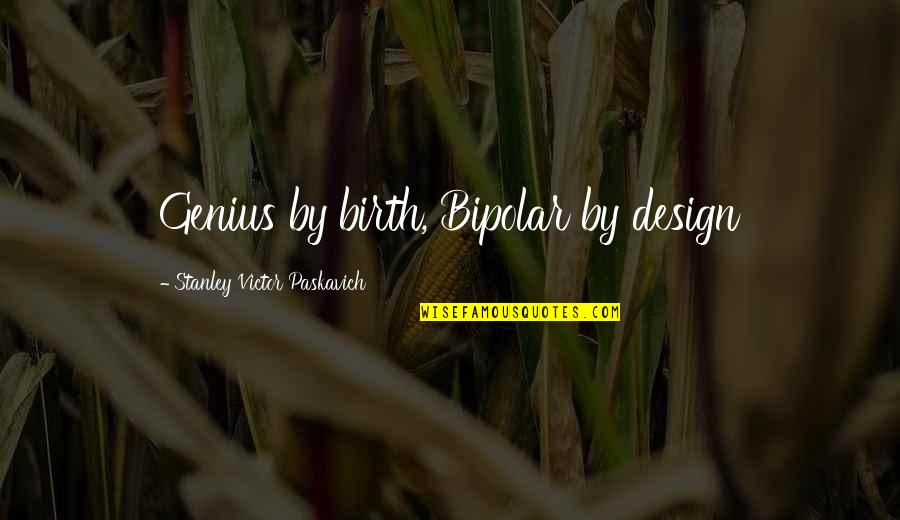 By Design Quotes By Stanley Victor Paskavich: Genius by birth, Bipolar by design