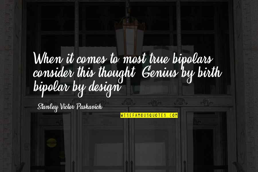 By Design Quotes By Stanley Victor Paskavich: When it comes to most true bipolars, consider