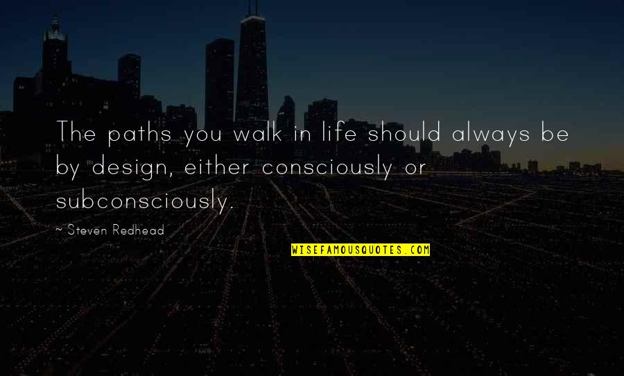 By Design Quotes By Steven Redhead: The paths you walk in life should always