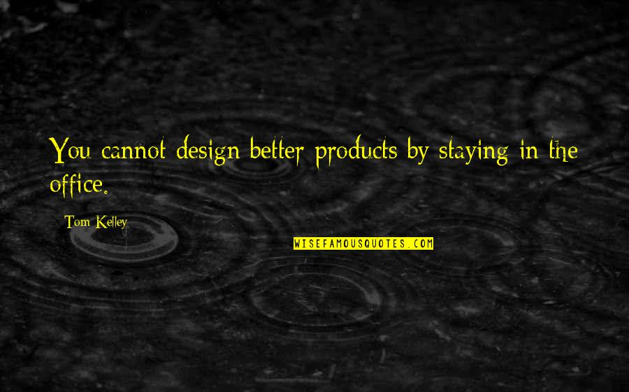 By Design Quotes By Tom Kelley: You cannot design better products by staying in
