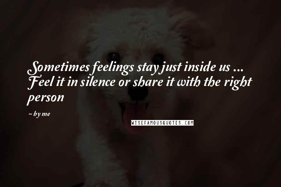 By Me quotes: Sometimes feelings stay just inside us ... Feel it in silence or share it with the right person