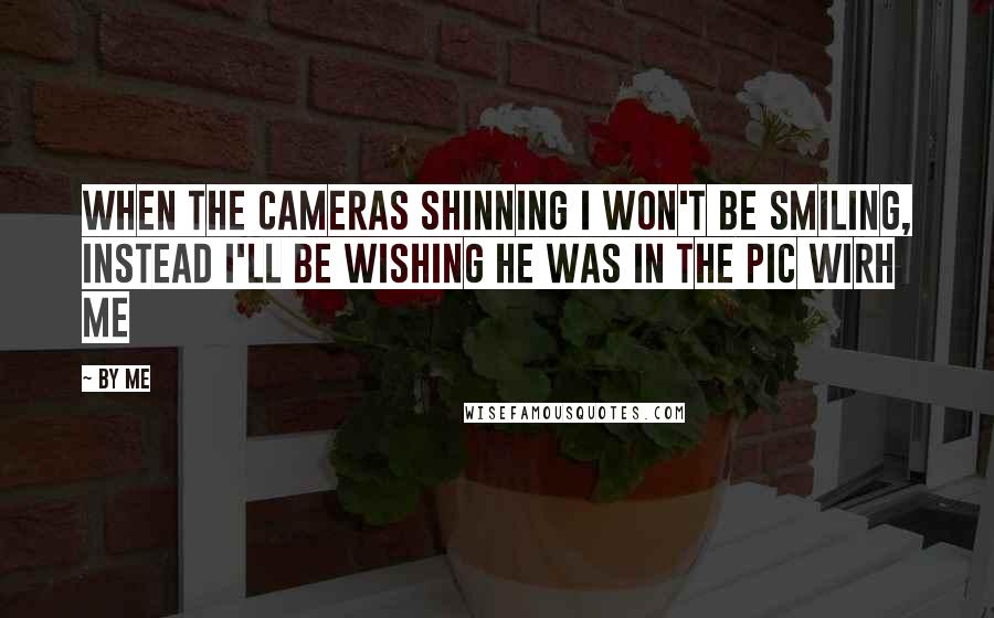 By Me quotes: when the cameras shinning i won't be smiling, instead i'll be wishing he was in the pic wirh me
