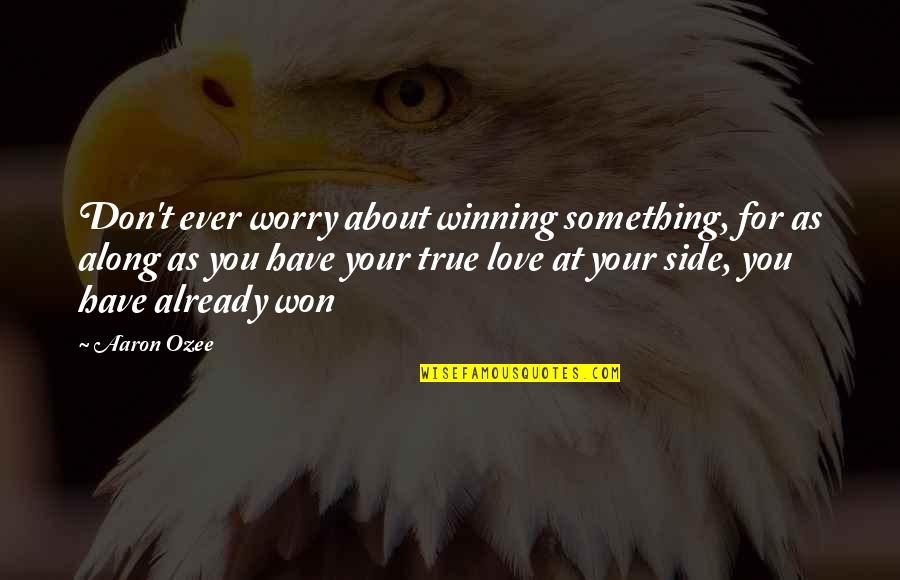 By My Side Love Quotes By Aaron Ozee: Don't ever worry about winning something, for as