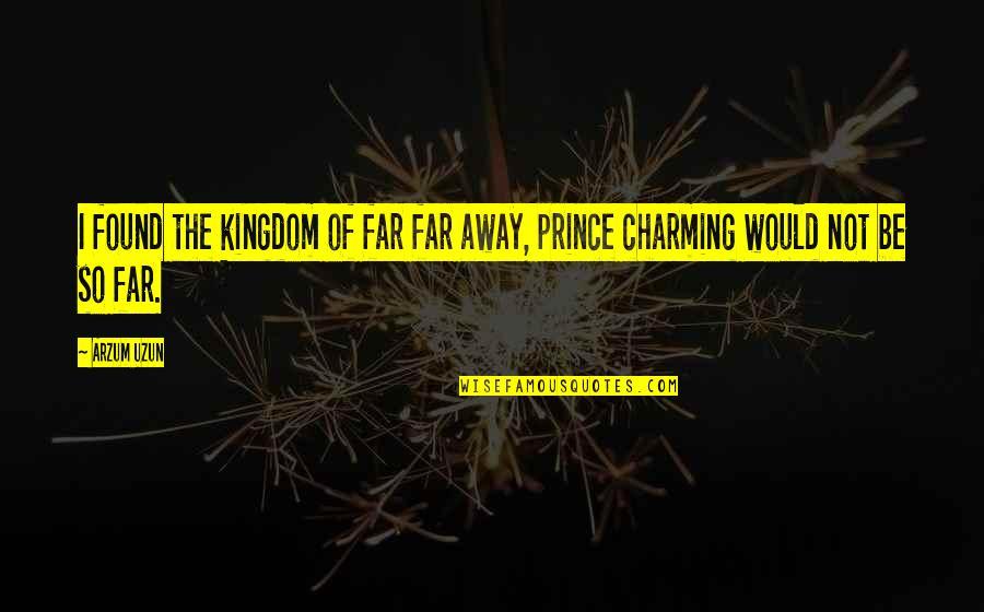 By My Side Love Quotes By Arzum Uzun: I found the kingdom of far far away,