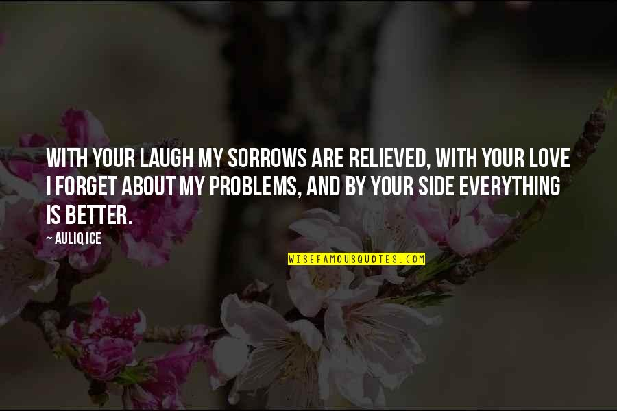 By My Side Love Quotes By Auliq Ice: With your laugh my sorrows are relieved, with