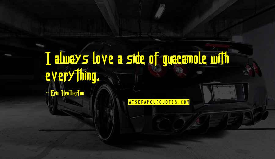 By My Side Love Quotes By Erin Heatherton: I always love a side of guacamole with