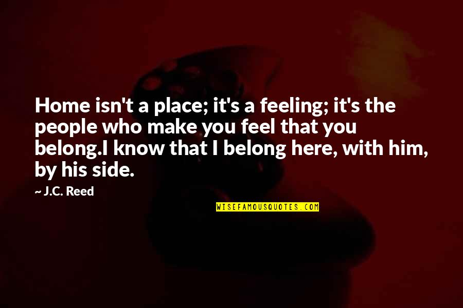 By My Side Love Quotes By J.C. Reed: Home isn't a place; it's a feeling; it's