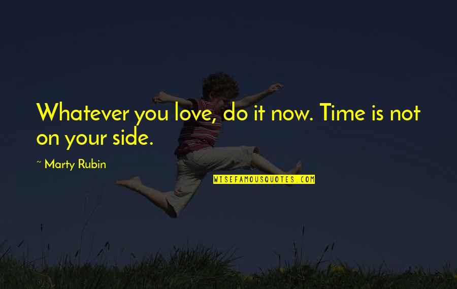 By My Side Love Quotes By Marty Rubin: Whatever you love, do it now. Time is