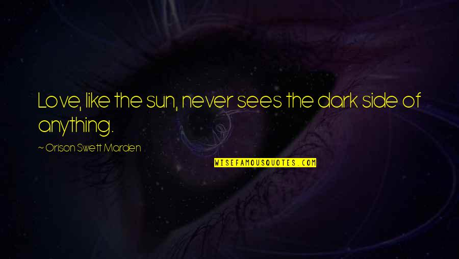By My Side Love Quotes By Orison Swett Marden: Love, like the sun, never sees the dark