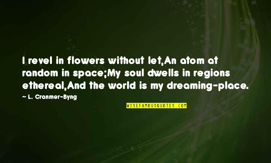 Byng Quotes By L. Cranmer-Byng: I revel in flowers without let,An atom at