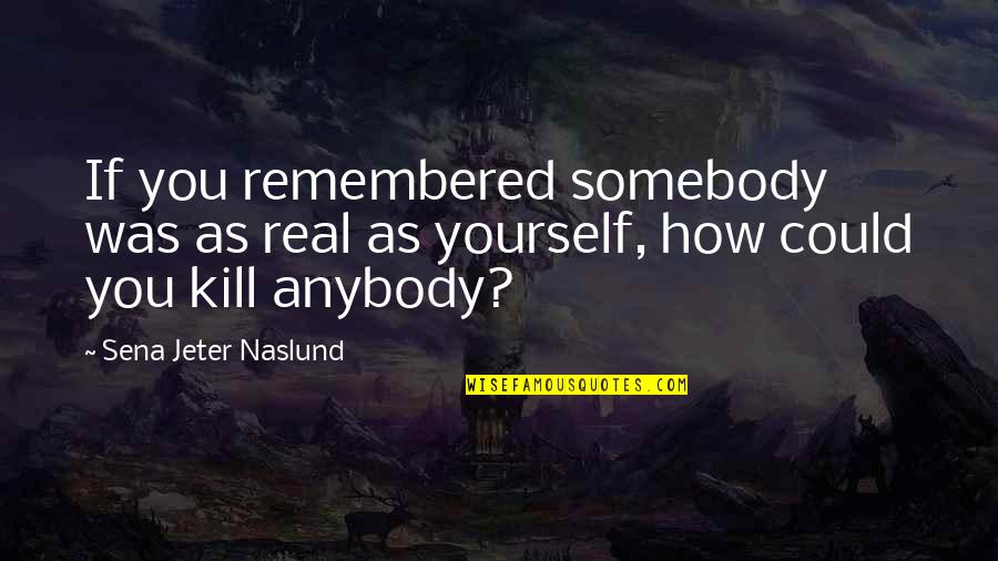 Byng Quotes By Sena Jeter Naslund: If you remembered somebody was as real as