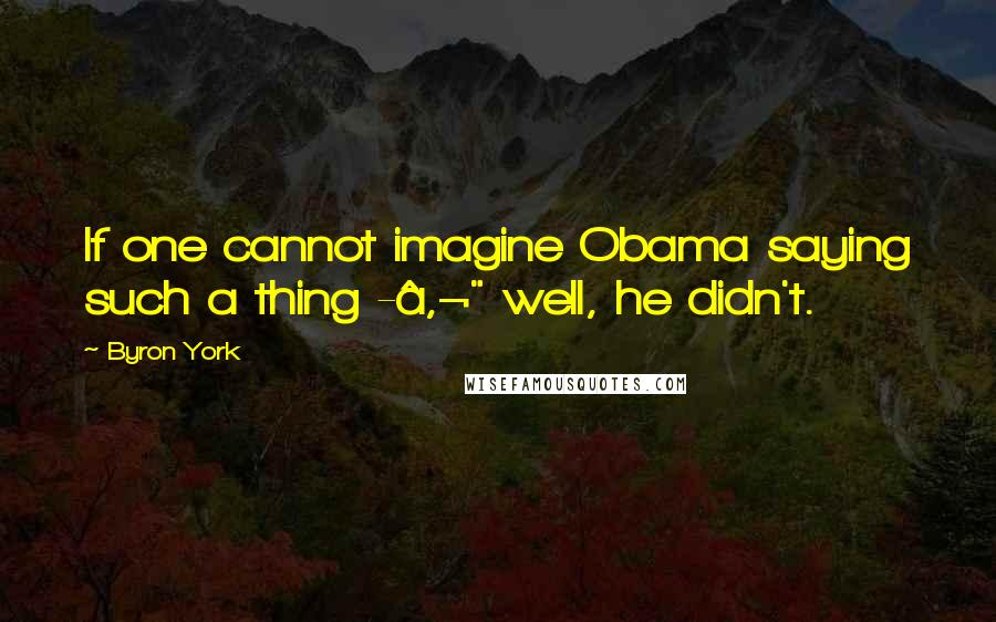 """Byron York quotes: If one cannot imagine Obama saying such a thing -€"""" well, he didn't."""