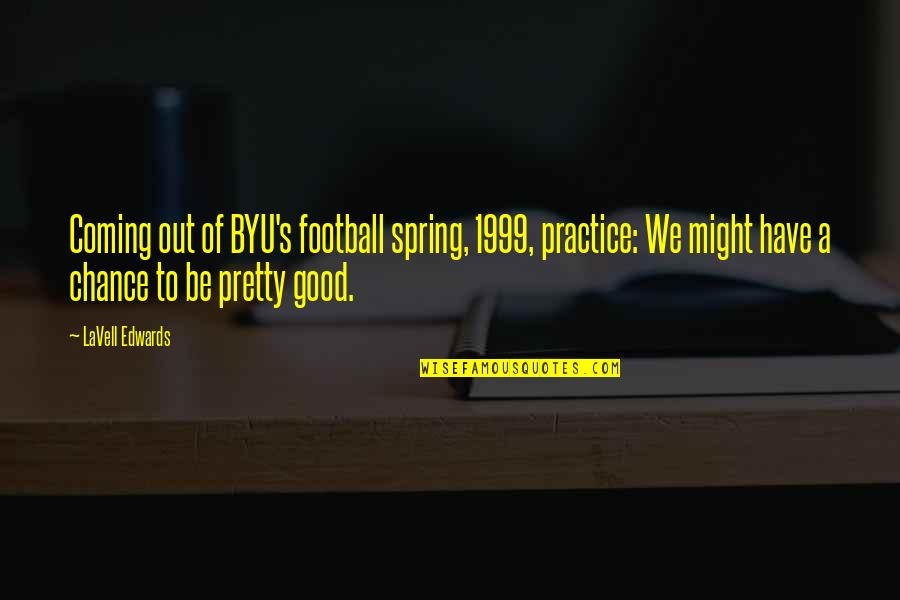 Byu Football Quotes By LaVell Edwards: Coming out of BYU's football spring, 1999, practice: