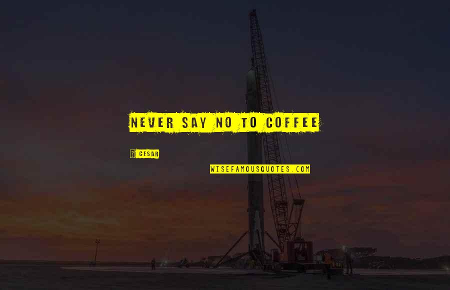 Byul Quotes By Cesar: Never say no to coffee