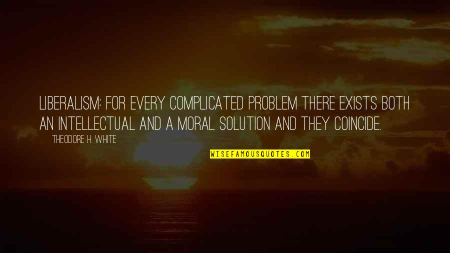 Byul Quotes By Theodore H. White: Liberalism: for every complicated problem there exists both