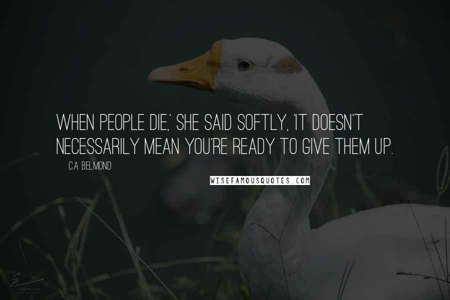 C.A. Belmond quotes: When people die,' she said softly, 'It doesn't necessarily mean you're ready to give them up.