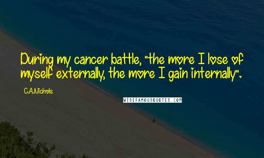 """C.A.Nichols quotes: During my cancer battle, """"the more I lose of myself externally, the more I gain internally""""."""