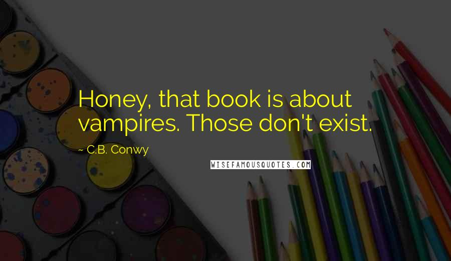 C.B. Conwy quotes: Honey, that book is about vampires. Those don't exist.