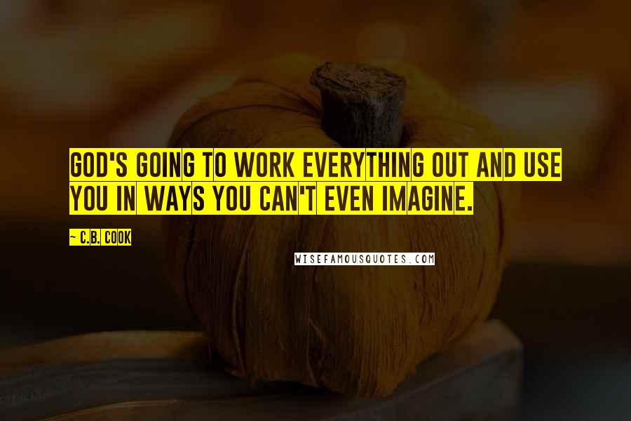 C.B. Cook quotes: God's going to work everything out and use you in ways you can't even imagine.