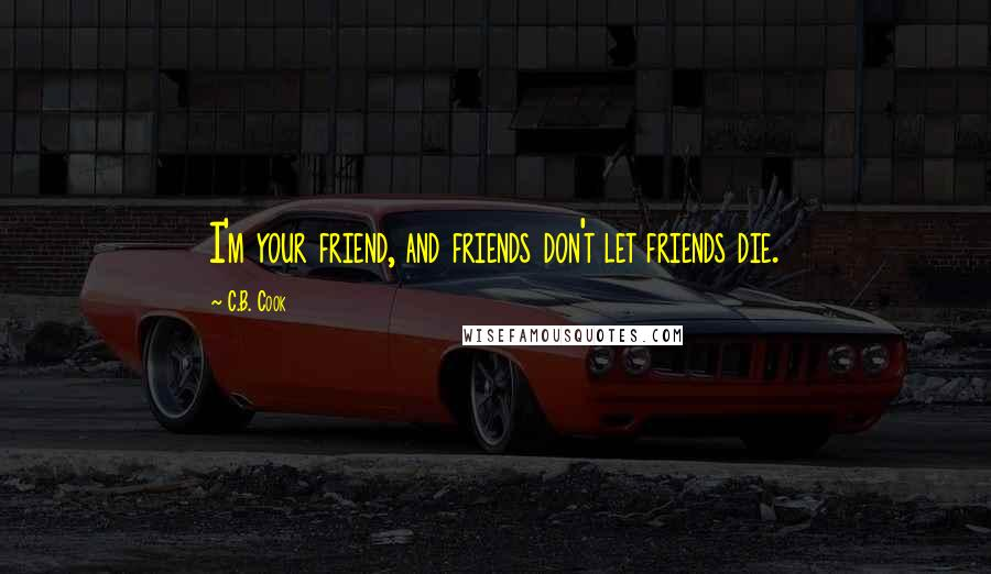 C.B. Cook quotes: I'm your friend, and friends don't let friends die.