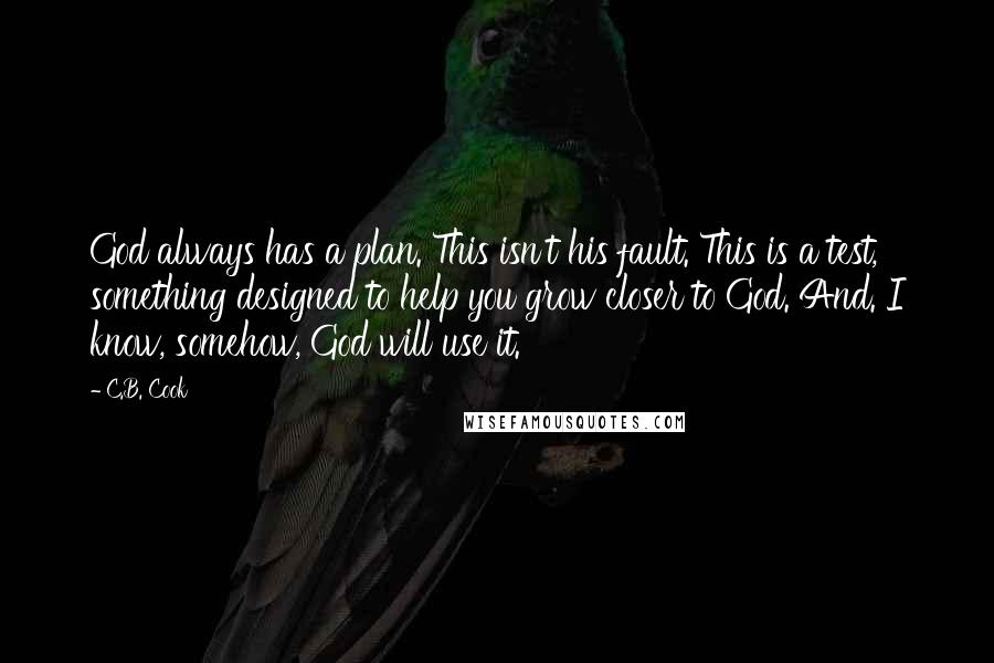 C.B. Cook quotes: God always has a plan. This isn't his fault. This is a test, something designed to help you grow closer to God. And. I know, somehow, God will use it.