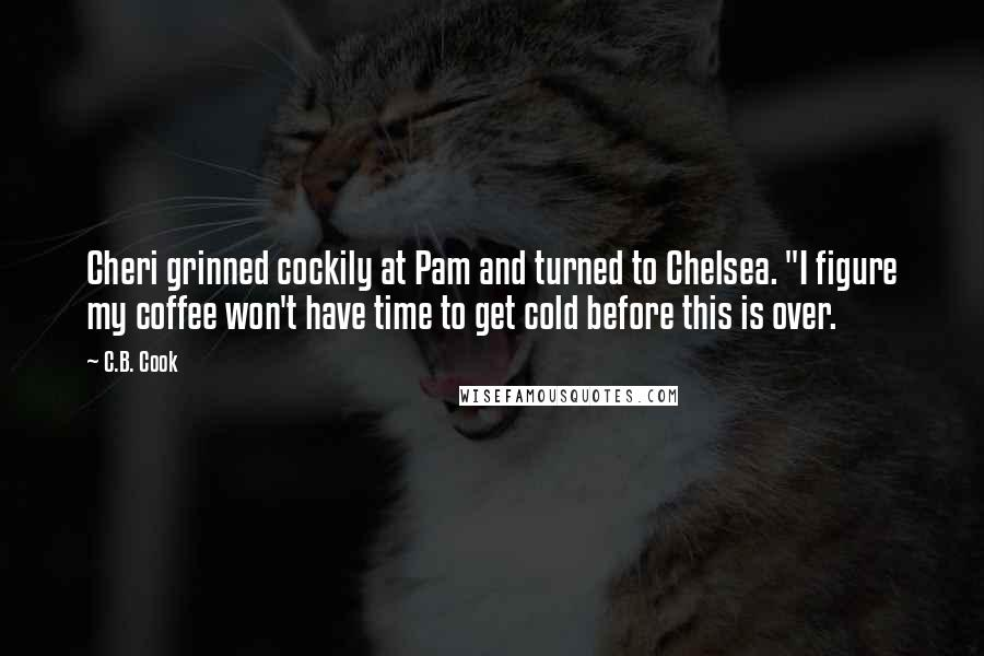 "C.B. Cook quotes: Cheri grinned cockily at Pam and turned to Chelsea. ""I figure my coffee won't have time to get cold before this is over."