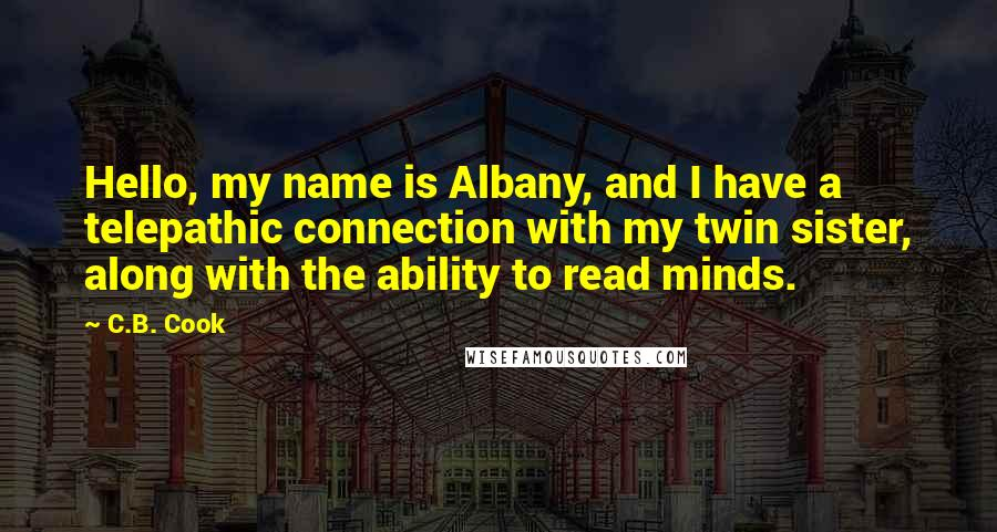 C.B. Cook quotes: Hello, my name is Albany, and I have a telepathic connection with my twin sister, along with the ability to read minds.