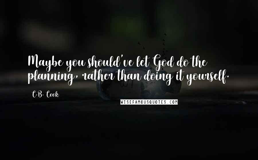C.B. Cook quotes: Maybe you should've let God do the planning, rather than doing it yourself.