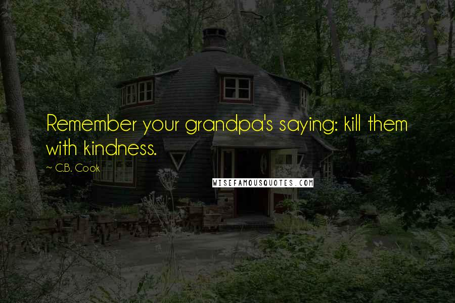 C.B. Cook quotes: Remember your grandpa's saying: kill them with kindness.