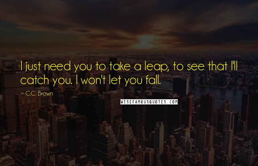 C.C. Brown quotes: I just need you to take a leap, to see that I'll catch you. I won't let you fall.
