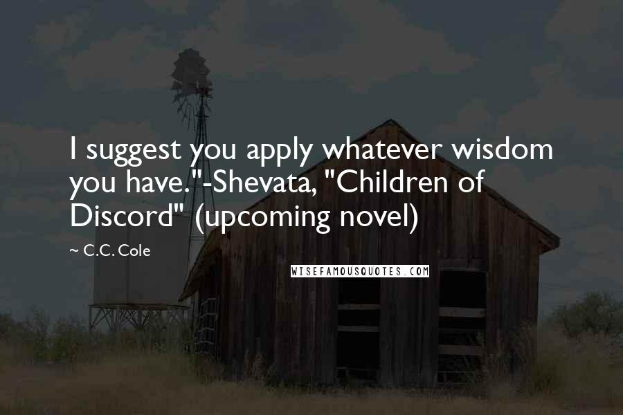 "C.C. Cole quotes: I suggest you apply whatever wisdom you have.""-Shevata, ""Children of Discord"" (upcoming novel)"