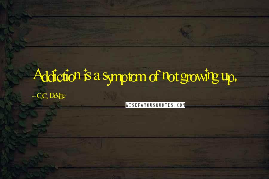 C.C. DeVille quotes: Addiction is a symptom of not growing up.