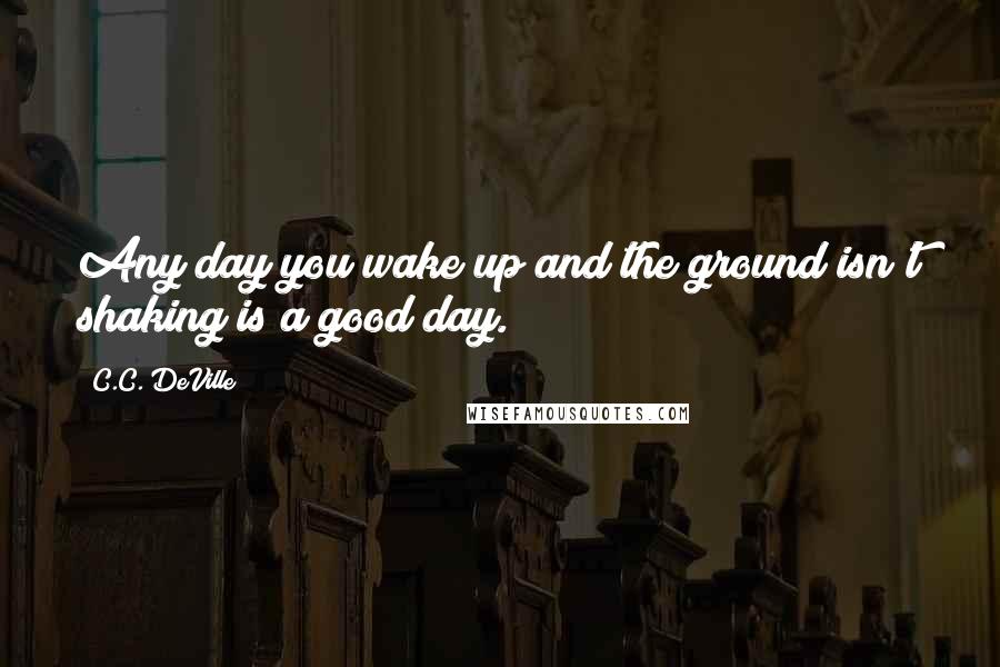C.C. DeVille quotes: Any day you wake up and the ground isn't shaking is a good day.