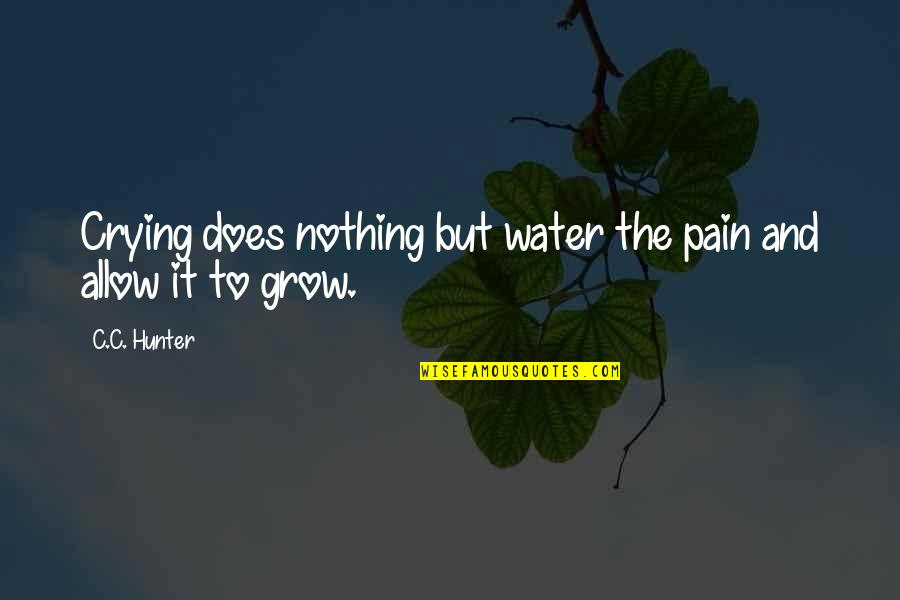 C.c. Hunter Quotes By C.C. Hunter: Crying does nothing but water the pain and