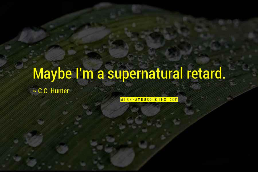 C.c. Hunter Quotes By C.C. Hunter: Maybe I'm a supernatural retard.