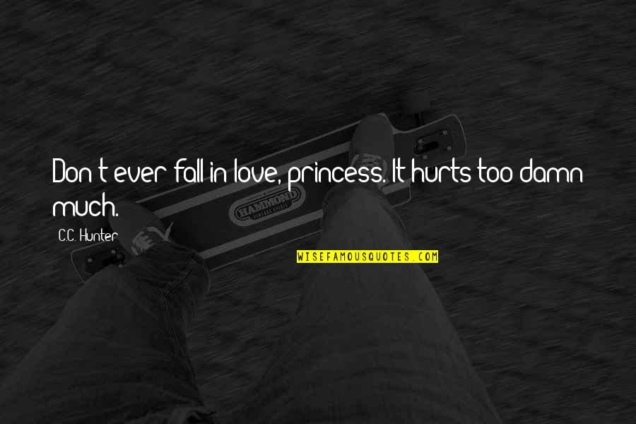 C.c. Hunter Quotes By C.C. Hunter: Don't ever fall in love, princess. It hurts