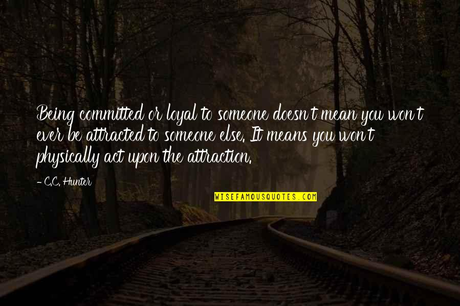 C.c. Hunter Quotes By C.C. Hunter: Being committed or loyal to someone doesn't mean