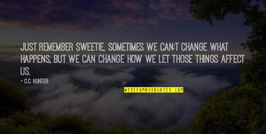 C.c. Hunter Quotes By C.C. Hunter: Just remember sweetie, sometimes we can;t change what