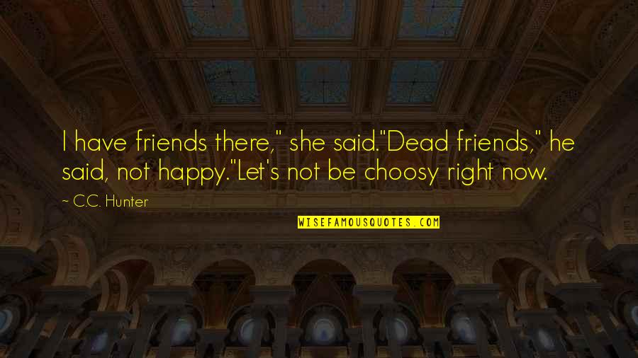 "C.c. Hunter Quotes By C.C. Hunter: I have friends there,"" she said.""Dead friends,"" he"