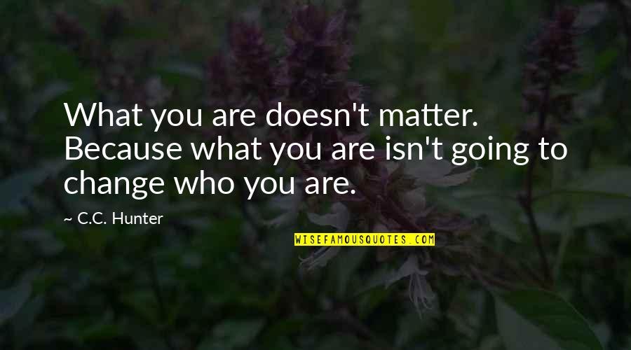 C.c. Hunter Quotes By C.C. Hunter: What you are doesn't matter. Because what you