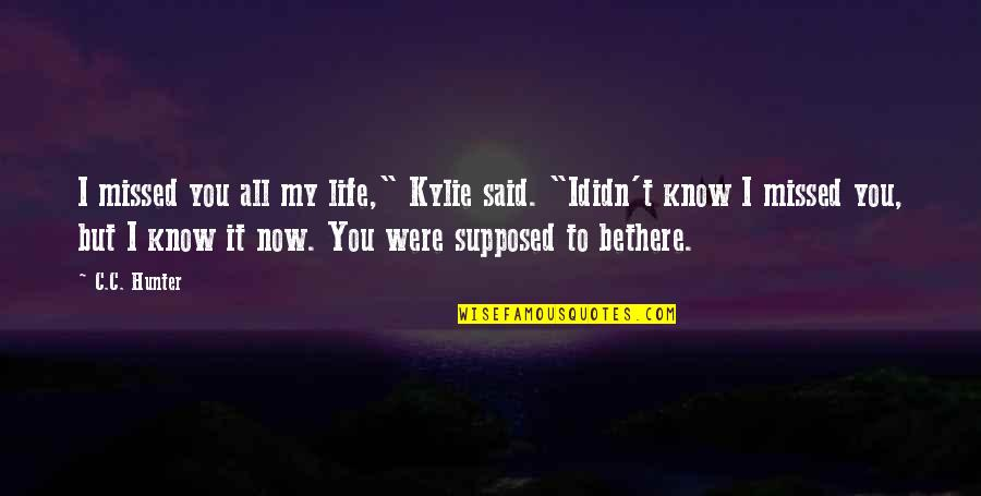 "C.c. Hunter Quotes By C.C. Hunter: I missed you all my life,"" Kylie said."