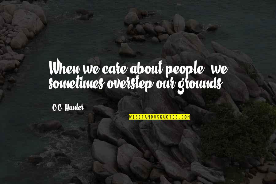 C.c. Hunter Quotes By C.C. Hunter: When we care about people, we sometimes overstep