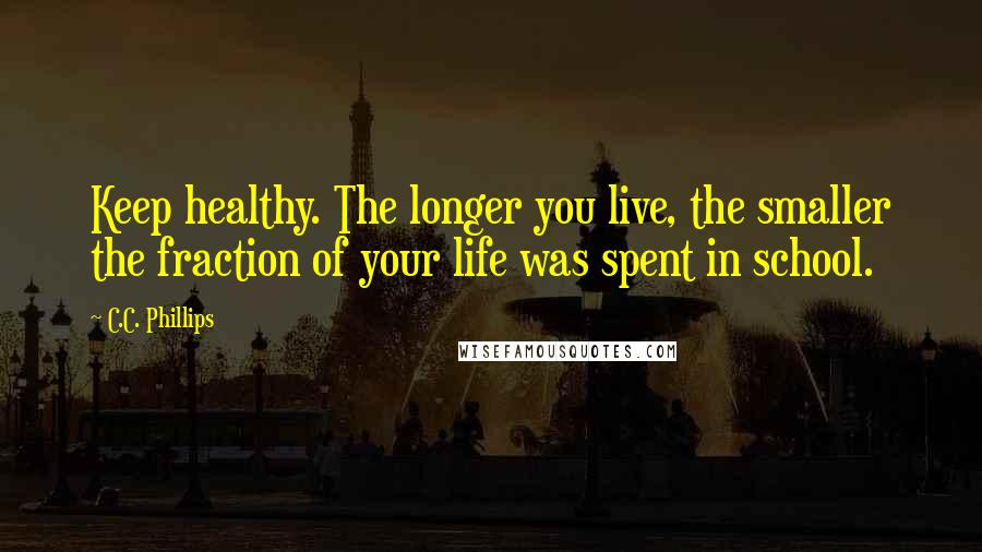 C.C. Phillips quotes: Keep healthy. The longer you live, the smaller the fraction of your life was spent in school.