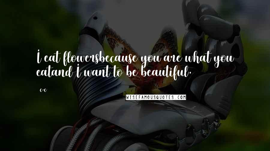 C.c quotes: I eat flowersbecause you are what you eatand I want to be beautiful.