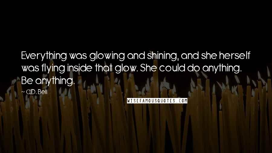 C.D. Bell quotes: Everything was glowing and shining, and she herself was flying inside that glow. She could do anything. Be anything.